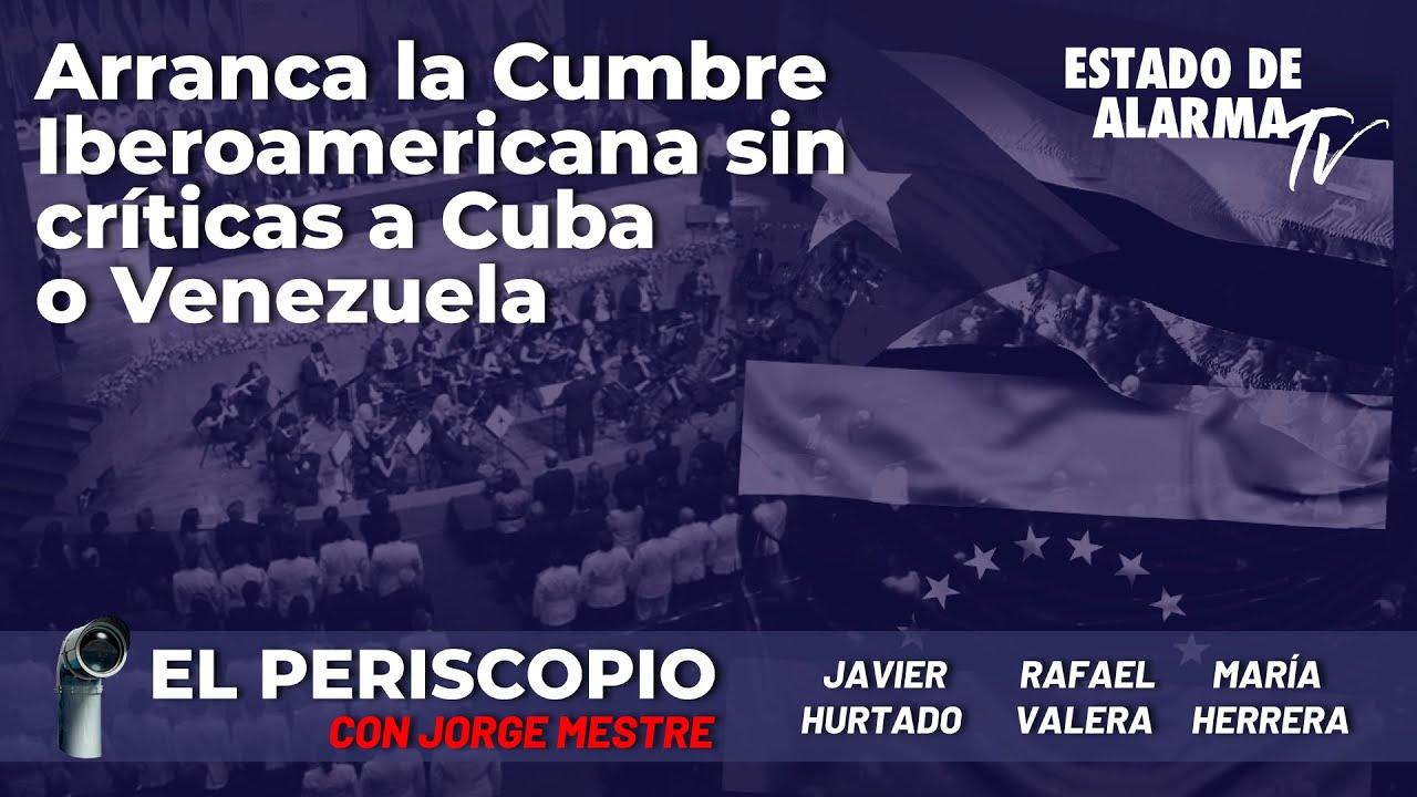 Arranca la cumbre Iberoamericana sin críticas a Cuba o Venezuela; El Periscopio con Jorge Mestre