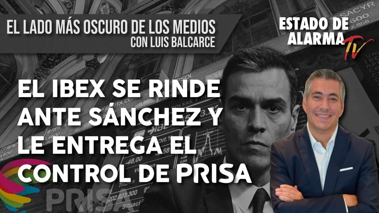 El IBEX se RINDE ante SÁNCHEZ y le ENTREGA el CONTROL de PRISA. El lado más OSCURO de los MEDIOS con LUIS BALCARCE