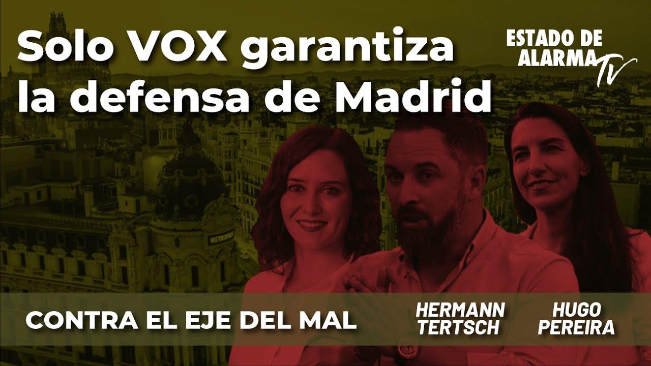 Contra el Eje del Mal: Solo VOX garantiza la defensa de Madrid, Hermann Tertsch y Hugo Pereira