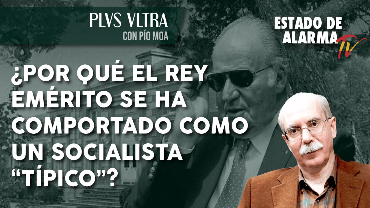 """PLVS VLTRA con PÍO MOA: ¿POR QUÉ EL REY EMÉRITO SE HA COMPORTADO COMO UN SOCIALISTA """"TÍPICO""""?"""