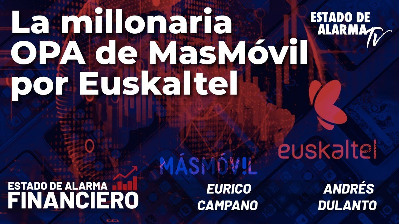 EDA Financiero: La millonaria OPA de MasMóvil por Euskaltel; Directo Campano y Dulanto