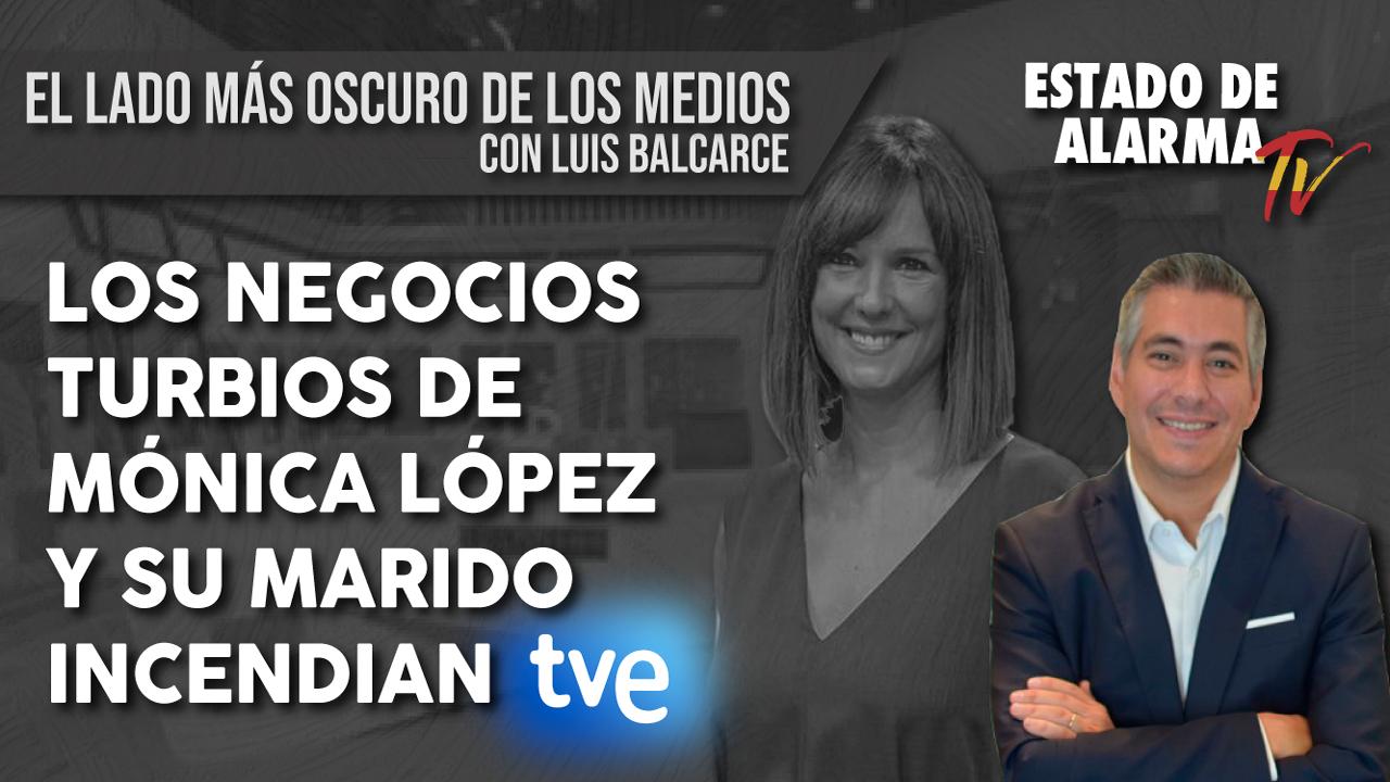 Los NEGOCIOS TURBIOS de MÓNICA LÓPEZ y su MARIDO INCENDIAN TVE, El Lado más Oscuro de los Medios con Luis Balcarce