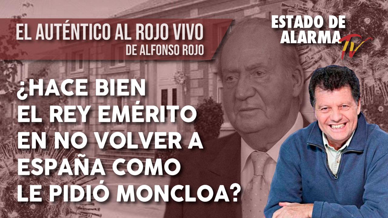 EL AUTÉNTICO AL ROJO VIVO: ¿Hace BIEN el REY EMÉRITO en NO VOLVER a ESPAÑA como le PIDIÓ MONCLOA?