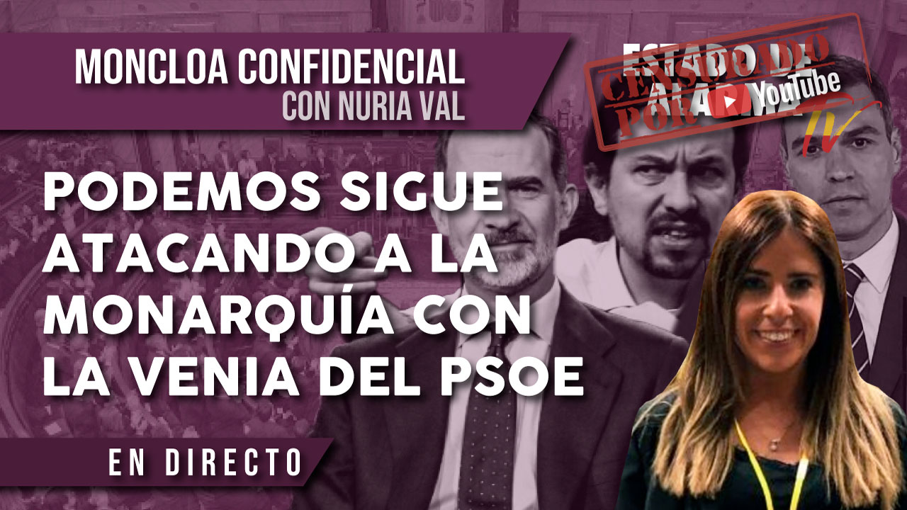 PODEMOS sigue ATACANDO a la MONARQUÍA con LA VENIA del PSOE, Moncloa Confidencial con Nuria Val