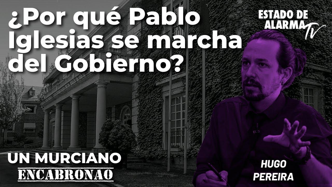 Un Murciano Encabronao en directo: ¿Por qué Pablo Iglesias se marcha del Gobierno?, con Hugo Pereira