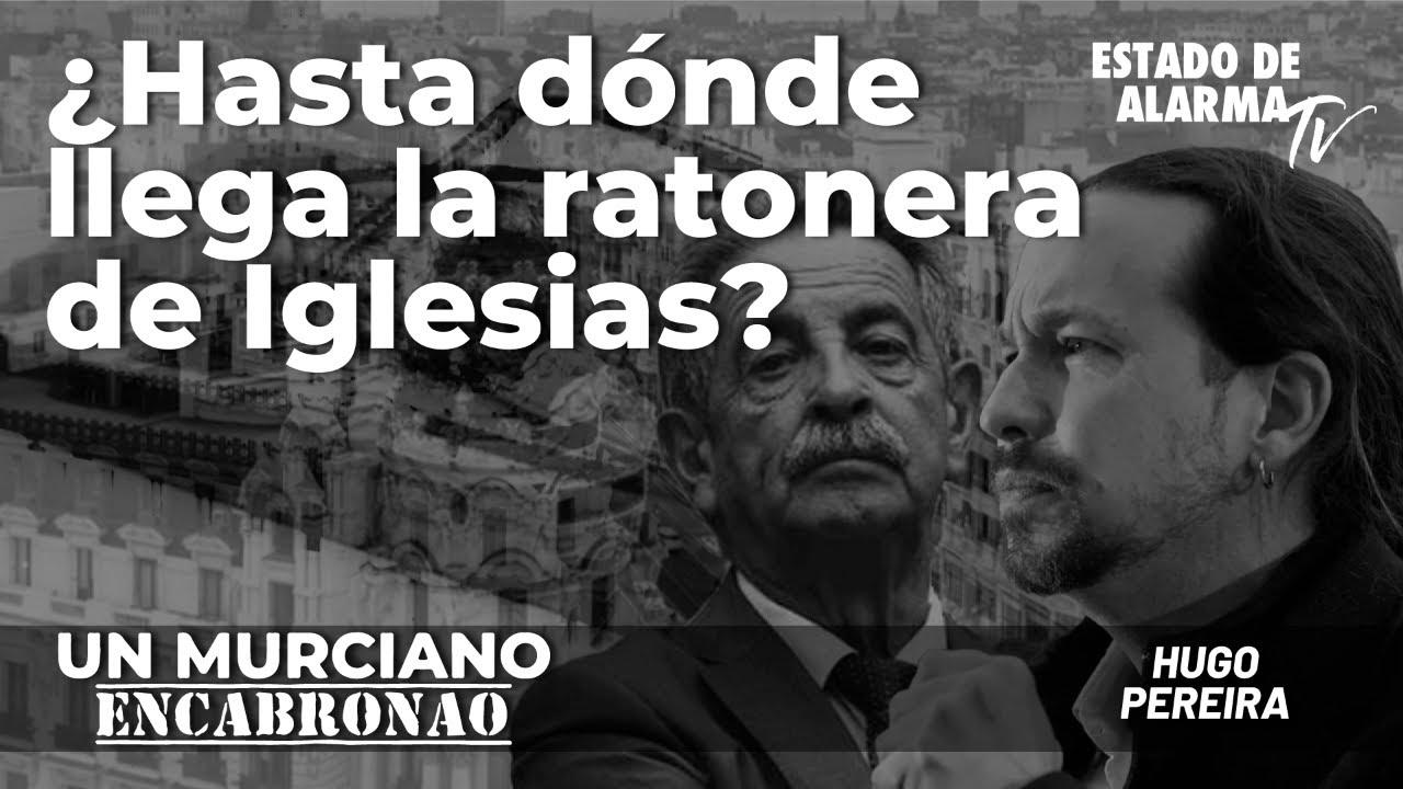 Un Murciano Encabronao: ¿Hasta dónde llega la ratonera de Iglesias?; con Hugo Pereira