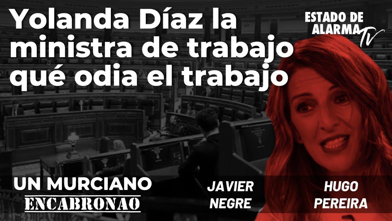 Un Murciano Encabronao: Yolanda Díaz, la ministra de Trabajo que odia el trabajo; con Pereira y Negre