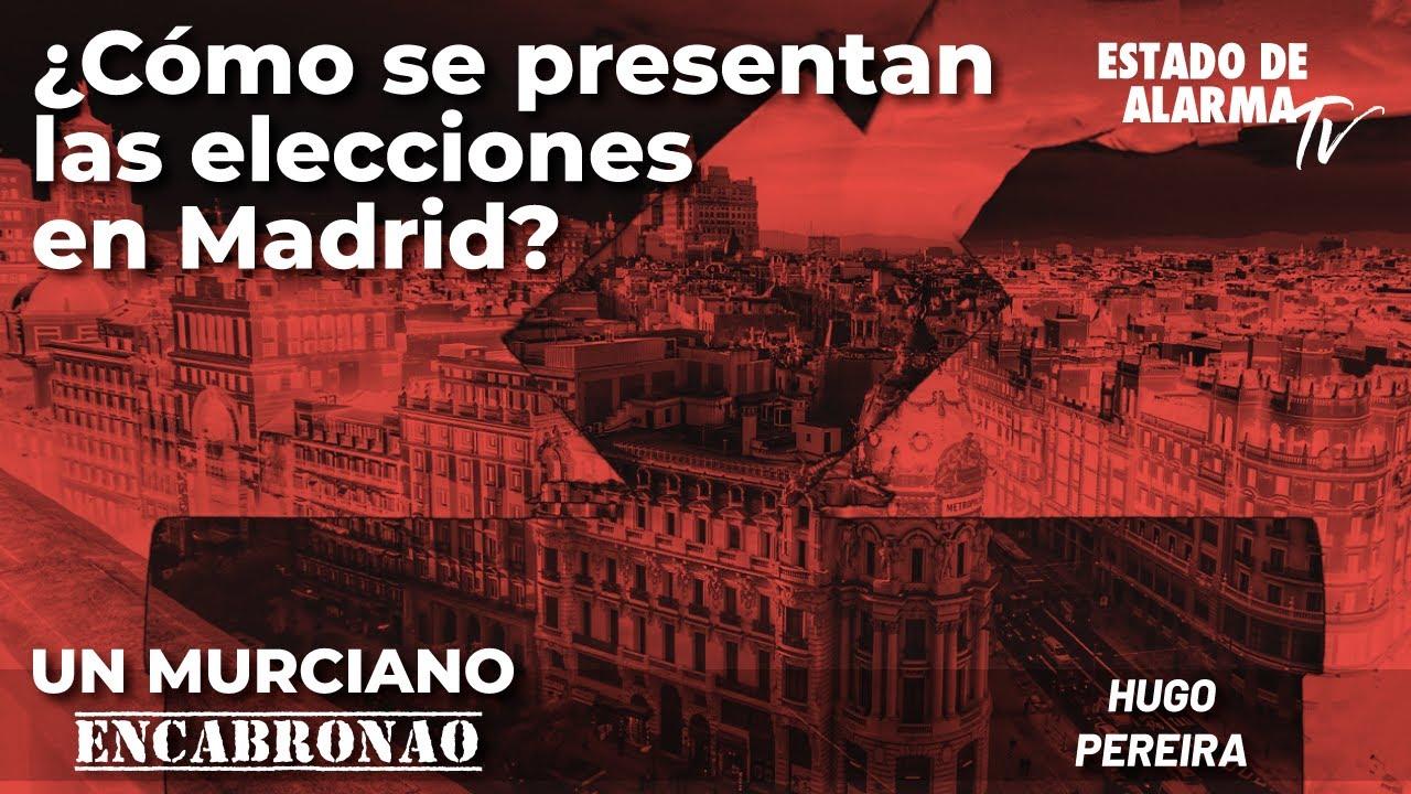 Un Murciano Encabronao: ¿Cómo se presentan las elecciones en Madrid?; con Hugo Pereira