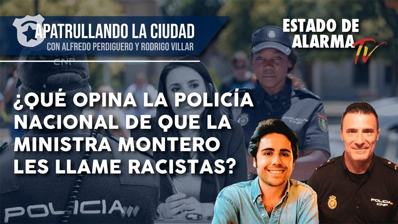 APATRULLANDO la CIUDAD ¿Qué OPINA la POLICÍA de que la MINISTRA MONTERO les llame RACISTAS?