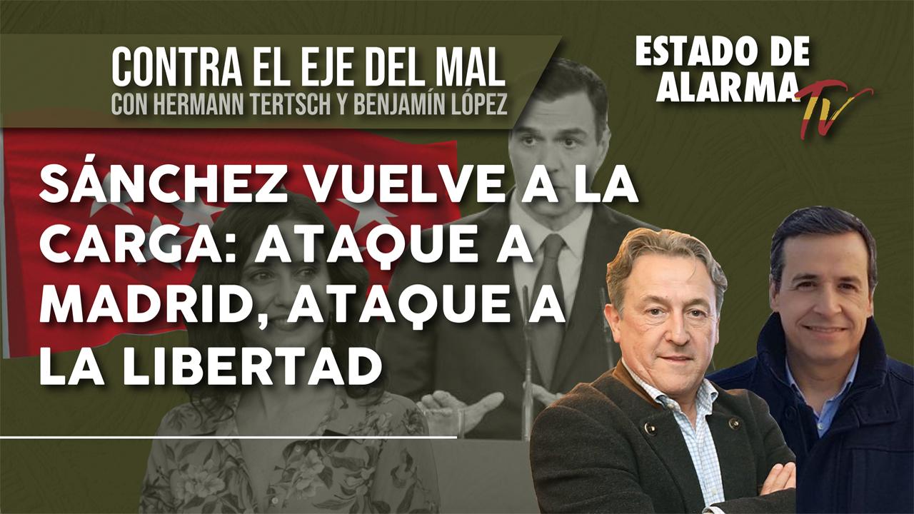 Contra el EJE del MAL. SÁNCHEZ vuelve a la CARGA: ATAQUE a MADRID, ATAQUE a la LIBERTAD