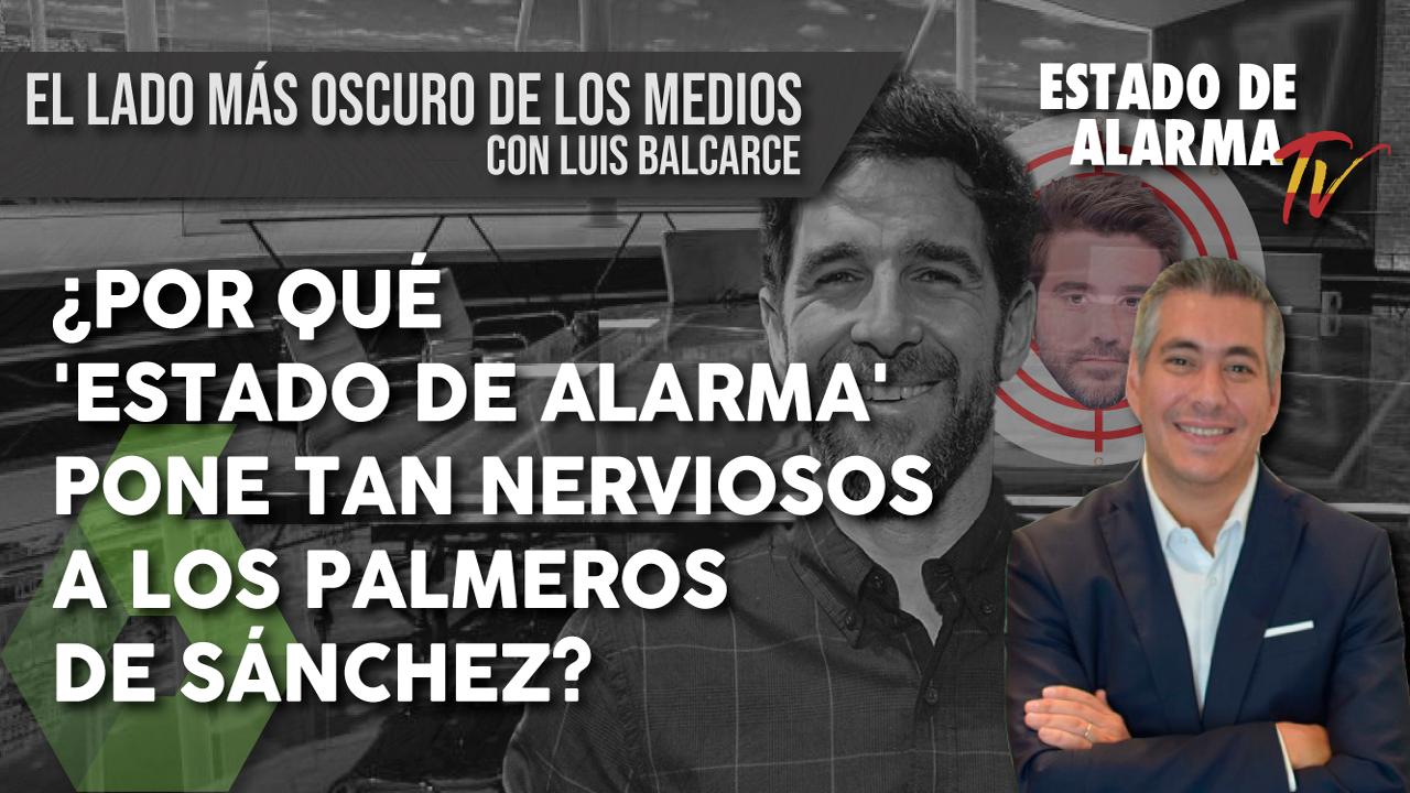¿Por qué ESTADO de ALARMA pone tan NERVIOSOS a los PALMEROS de Sánchez? El lado más oscuro de los medios con Luis Balcarce