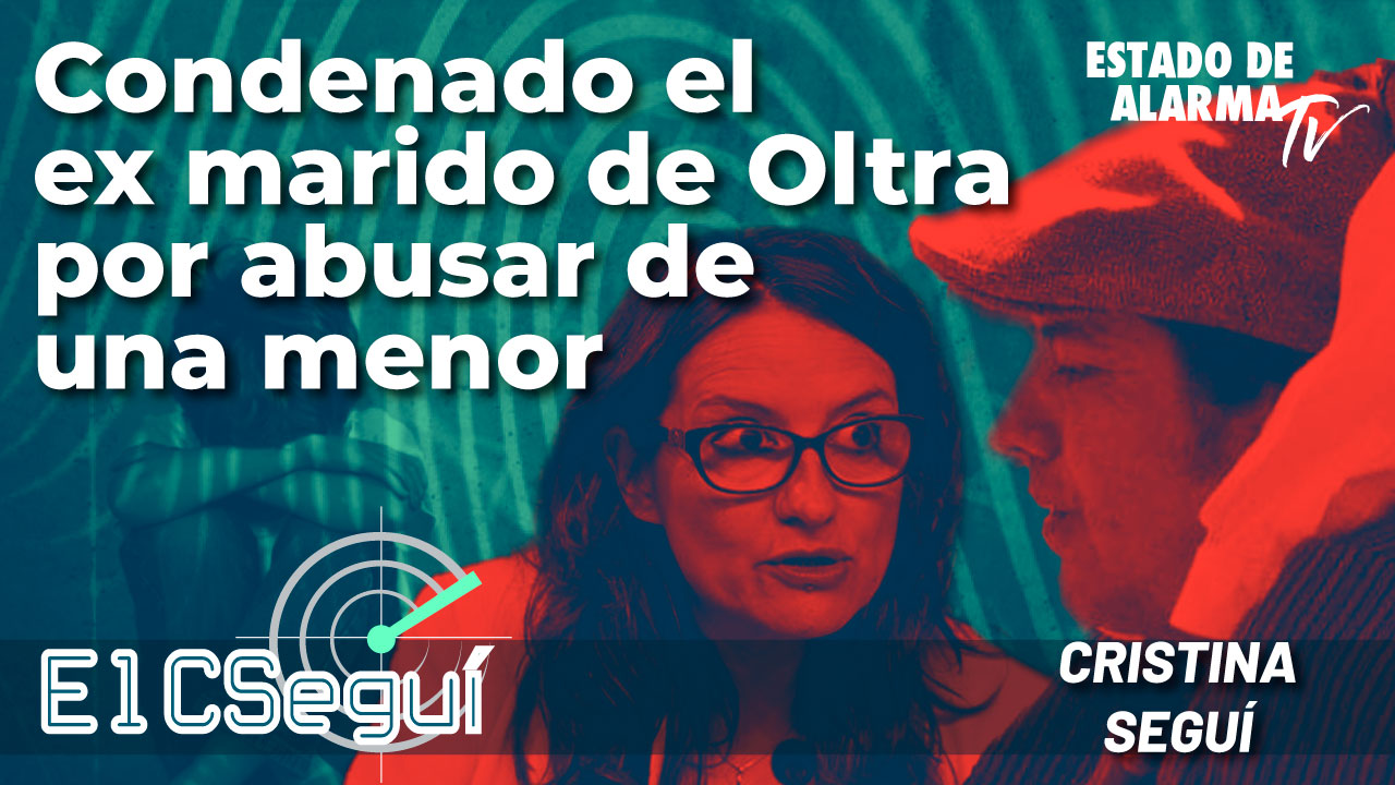 El CSEGUÍ: Condenado el ex marido de Oltra por abusar de una menor; Directo con Cristina Seguí